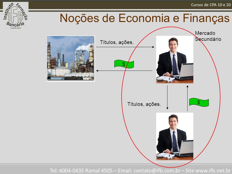 Noções de Economia e Finanças Títulos, ações. $ $ Mercado Secundário