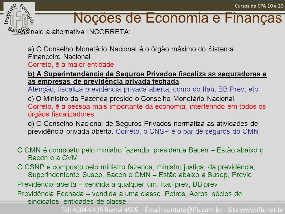 Noções de Economia e Finanças Assinale a alternativa INCORRETA: a) O Conselho Monetário Nacional é o órgão máximo do Sistema Financeiro Nacional. Corr