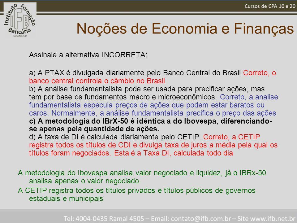 Noções de Economia e Finanças Assinale a alternativa INCORRETA: a) A PTAX é divulgada diariamente pelo Banco Central do Brasil Correto, o banco central controla o câmbio no Brasil b) A análise fundamentalista pode ser usada para precificar ações, mas tem por base os fundamentos macro e microeconômicos.