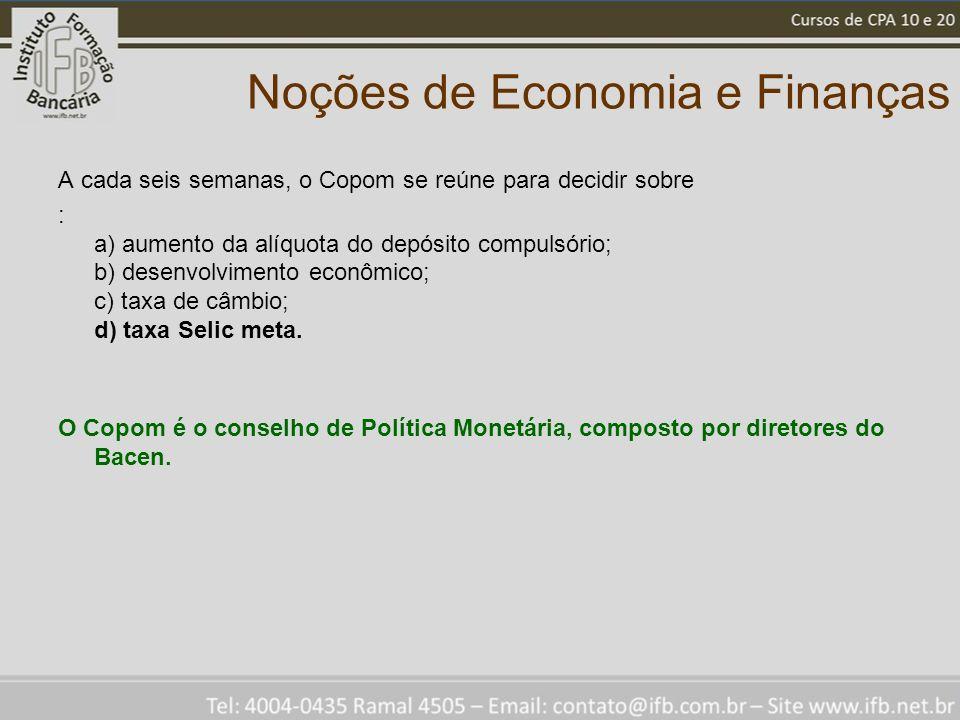 Noções de Economia e Finanças A cada seis semanas, o Copom se reúne para decidir sobre : a) aumento da alíquota do depósito compulsório; b) desenvolvimento econômico; c) taxa de câmbio; d) taxa Selic meta.