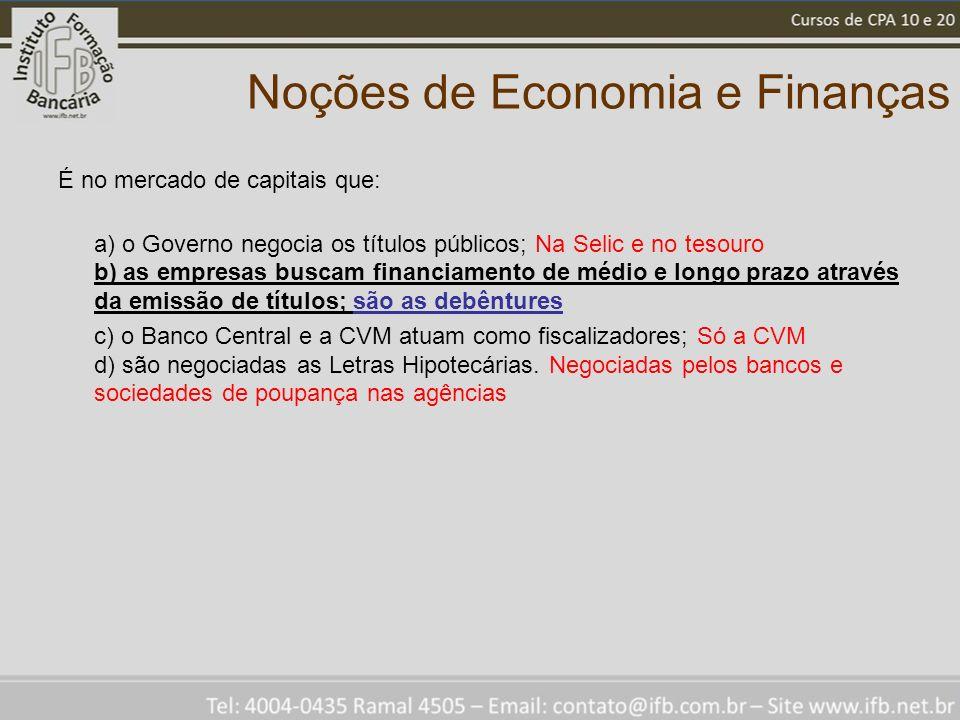 Noções de Economia e Finanças É no mercado de capitais que: a) o Governo negocia os títulos públicos; Na Selic e no tesouro b) as empresas buscam fina