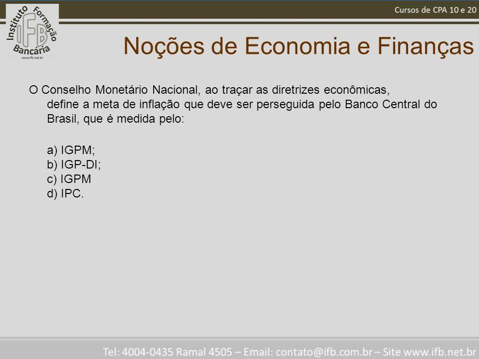 Noções de Economia e Finanças O Conselho Monetário Nacional, ao traçar as diretrizes econômicas, define a meta de inflação que deve ser perseguida pelo Banco Central do Brasil, que é medida pelo: a) IGPM; b) IGP-DI; c) IGPM d) IPC.