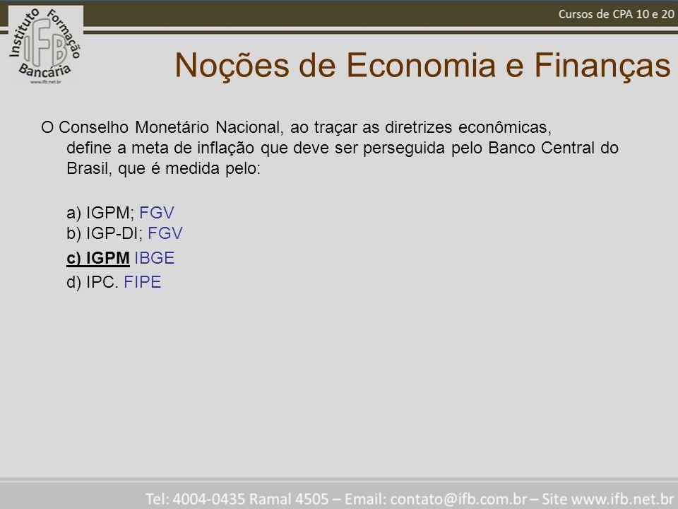 Noções de Economia e Finanças O Conselho Monetário Nacional, ao traçar as diretrizes econômicas, define a meta de inflação que deve ser perseguida pelo Banco Central do Brasil, que é medida pelo: a) IGPM; FGV b) IGP-DI; FGV c) IGPM IBGE d) IPC.