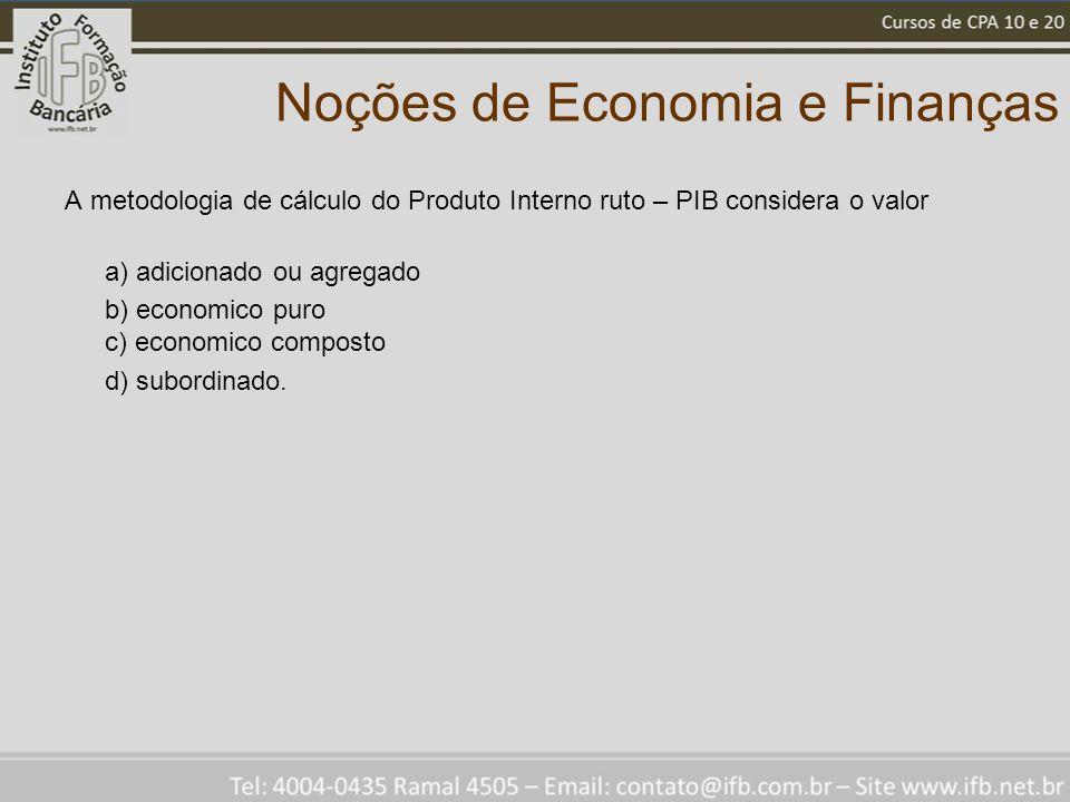 Noções de Economia e Finanças A metodologia de cálculo do Produto Interno ruto – PIB considera o valor a) adicionado ou agregado b) economico puro c)