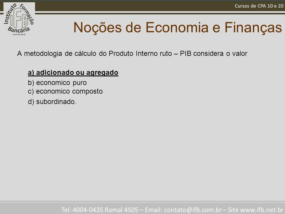 Noções de Economia e Finanças A metodologia de cálculo do Produto Interno ruto – PIB considera o valor a) adicionado ou agregado b) economico puro c) economico composto d) subordinado.