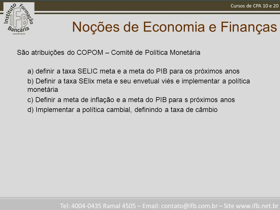 Noções de Economia e Finanças São atribuições do COPOM – Comitê de Política Monetária a) definir a taxa SELIC meta e a meta do PIB para os próximos an