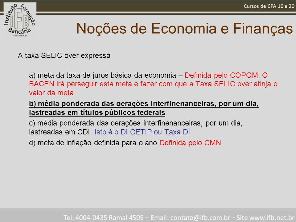 Noções de Economia e Finanças A taxa SELIC over expressa a) meta da taxa de juros básica da economia – Definida pelo COPOM. O BACEN irá perseguir esta