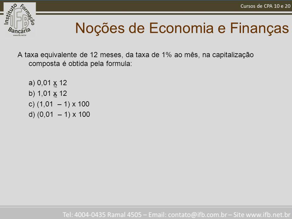 Noções de Economia e Finanças A taxa equivalente de 12 meses, da taxa de 1% ao mês, na capitalização composta é obtida pela formula: a) 0,01 x 12 b) 1,01 x 12 c) (1,01 – 1) x 100 d) (0,01 – 1) x 100 12