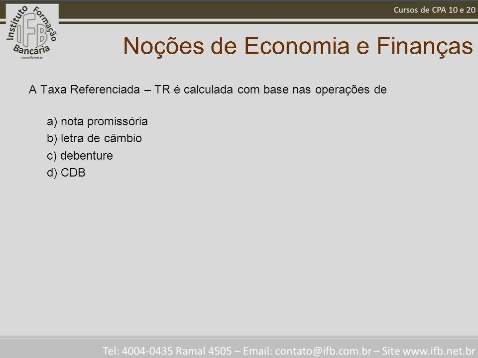 Noções de Economia e Finanças A Taxa Referenciada – TR é calculada com base nas operações de a) nota promissória b) letra de câmbio c) debenture d) CDB