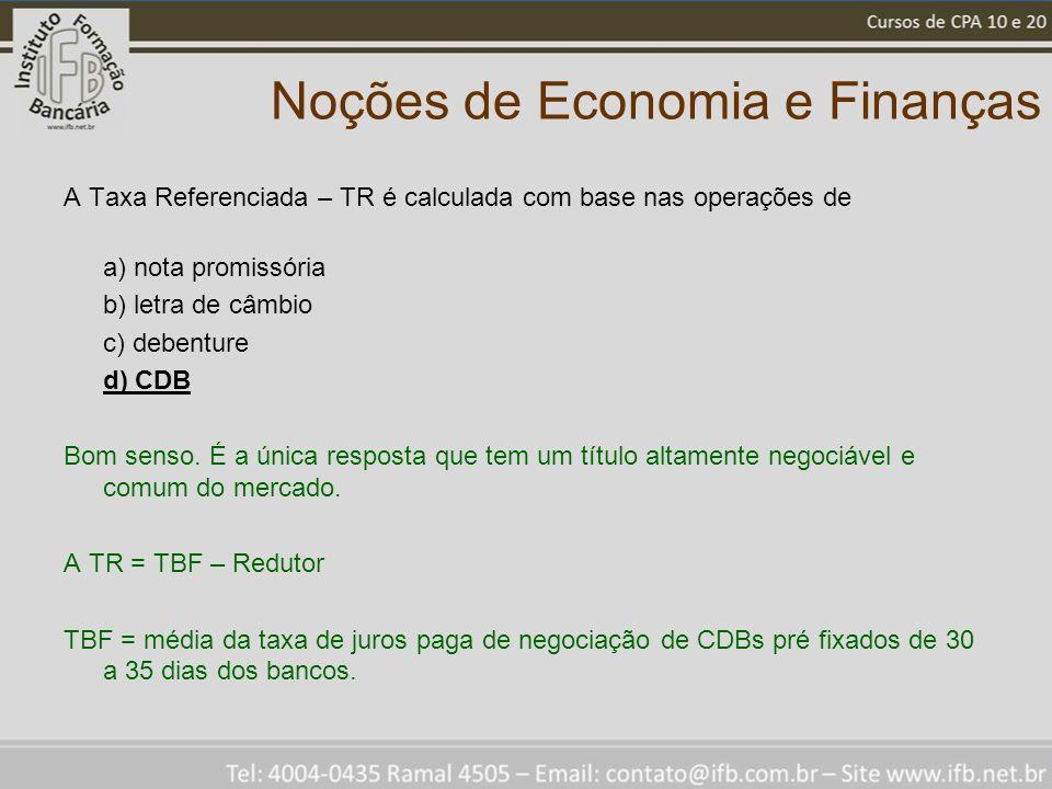 Noções de Economia e Finanças A Taxa Referenciada – TR é calculada com base nas operações de a) nota promissória b) letra de câmbio c) debenture d) CDB Bom senso.