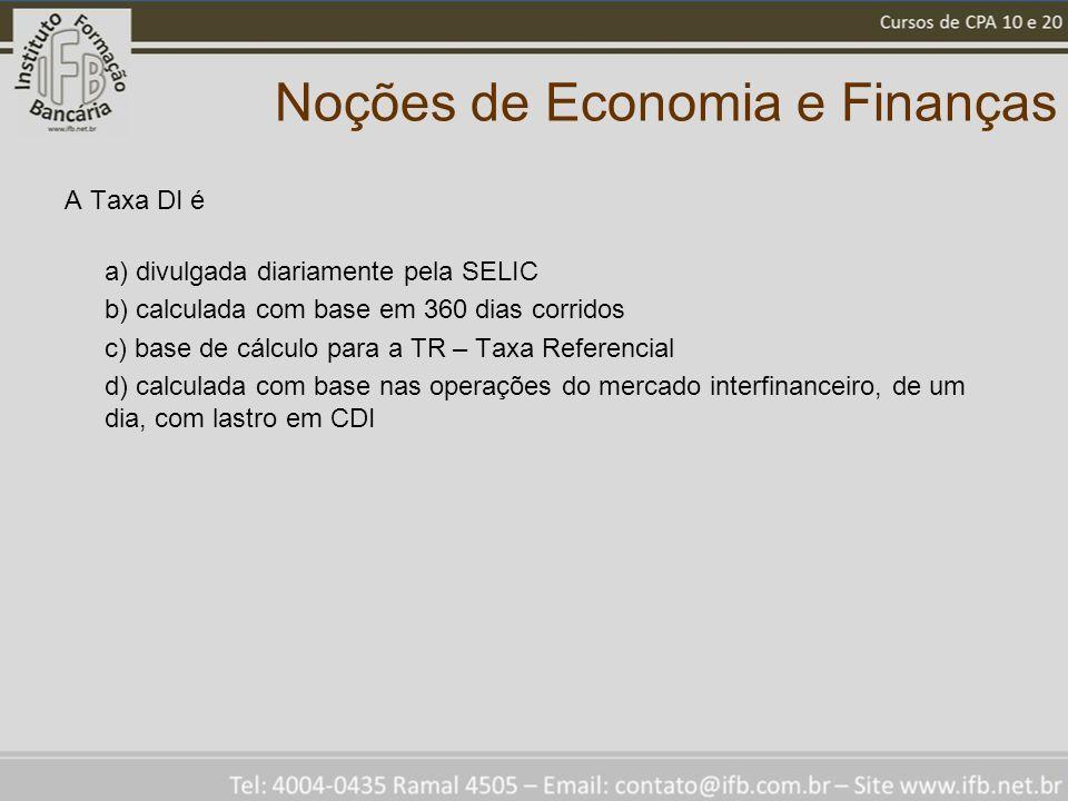 Noções de Economia e Finanças A Taxa DI é a) divulgada diariamente pela SELIC b) calculada com base em 360 dias corridos c) base de cálculo para a TR – Taxa Referencial d) calculada com base nas operações do mercado interfinanceiro, de um dia, com lastro em CDI