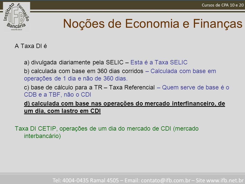 Noções de Economia e Finanças A Taxa DI é a) divulgada diariamente pela SELIC – Esta é a Taxa SELIC b) calculada com base em 360 dias corridos – Calculada com base em operações de 1 dia e não de 360 dias.