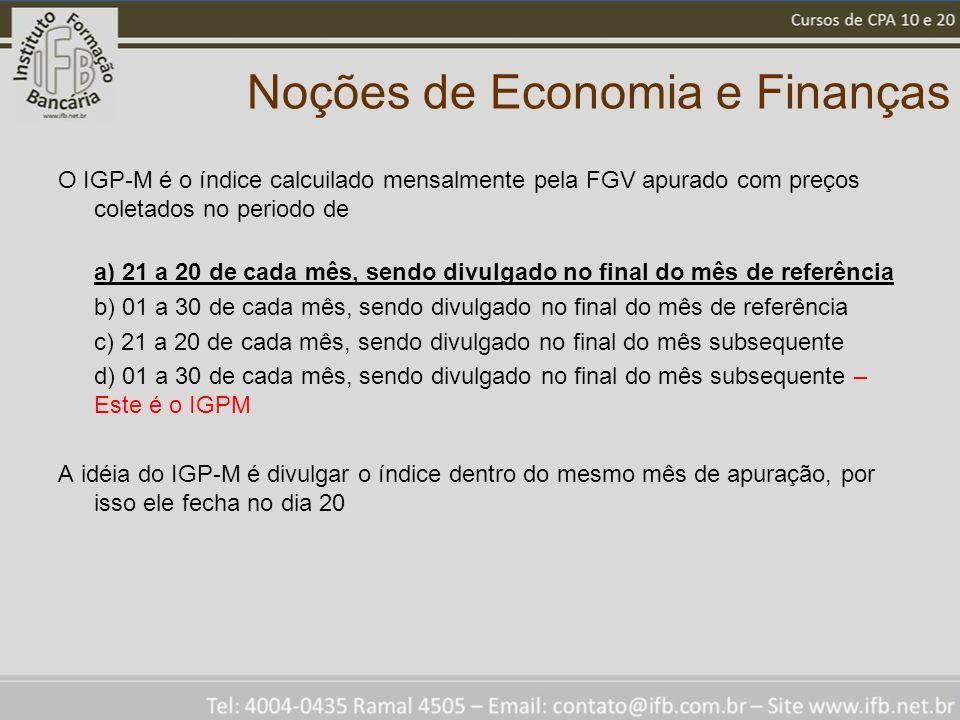 Noções de Economia e Finanças O IGP-M é o índice calcuilado mensalmente pela FGV apurado com preços coletados no periodo de a) 21 a 20 de cada mês, se