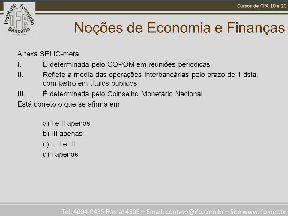 Noções de Economia e Finanças A taxa SELIC-meta I.É determinada pelo COPOM em reuniões periodicas II.Reflete a média das operações interbancárias pelo
