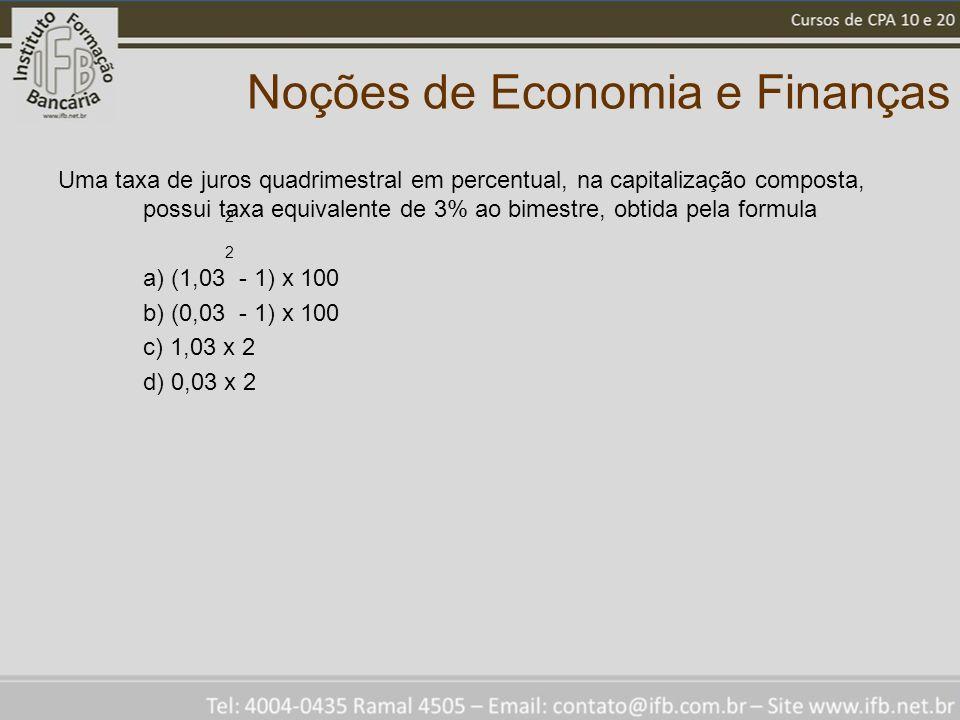 Noções de Economia e Finanças Uma taxa de juros quadrimestral em percentual, na capitalização composta, possui taxa equivalente de 3% ao bimestre, obtida pela formula a) (1,03 - 1) x 100 b) (0,03 - 1) x 100 c) 1,03 x 2 d) 0,03 x 2 2 2
