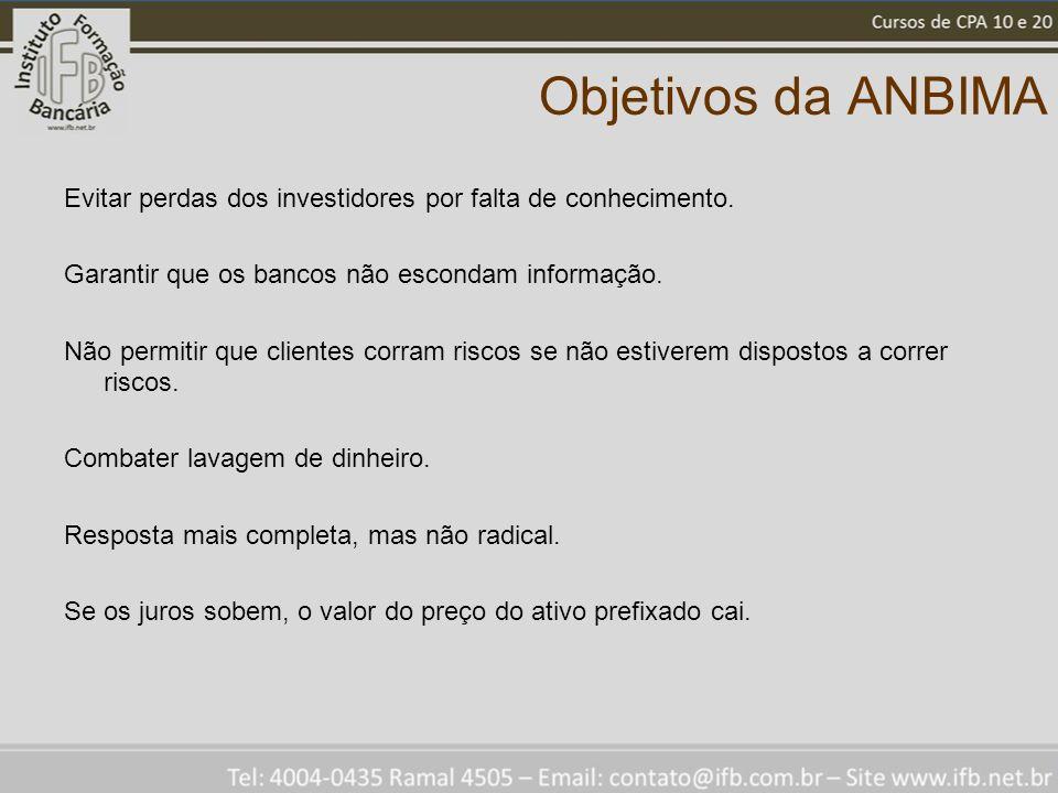 Objetivos da ANBIMA Evitar perdas dos investidores por falta de conhecimento. Garantir que os bancos não escondam informação. Não permitir que cliente