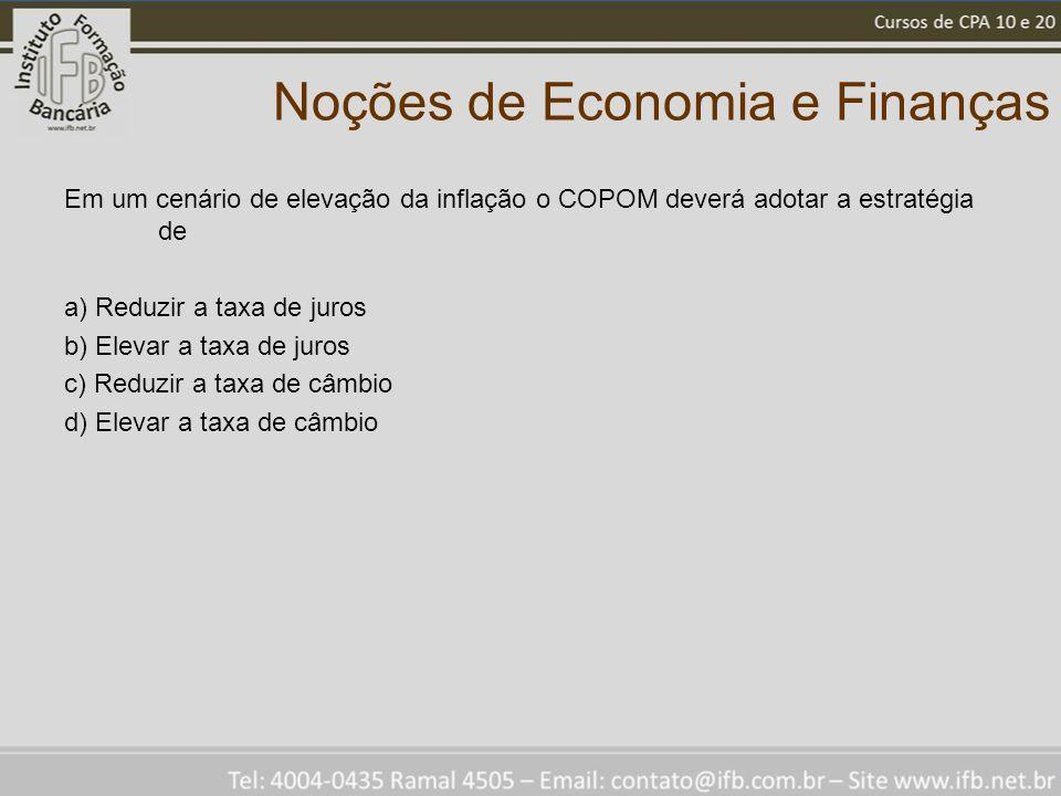 Noções de Economia e Finanças Em um cenário de elevação da inflação o COPOM deverá adotar a estratégia de a) Reduzir a taxa de juros b) Elevar a taxa de juros c) Reduzir a taxa de câmbio d) Elevar a taxa de câmbio