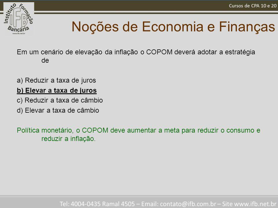 Noções de Economia e Finanças Em um cenário de elevação da inflação o COPOM deverá adotar a estratégia de a) Reduzir a taxa de juros b) Elevar a taxa