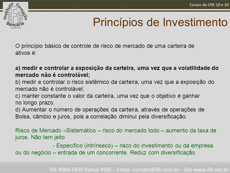 Princípios de Investimento O princípio básico de controle de risco de mercado de uma carteira de ativos é: a) medir e controlar a exposição da carteir