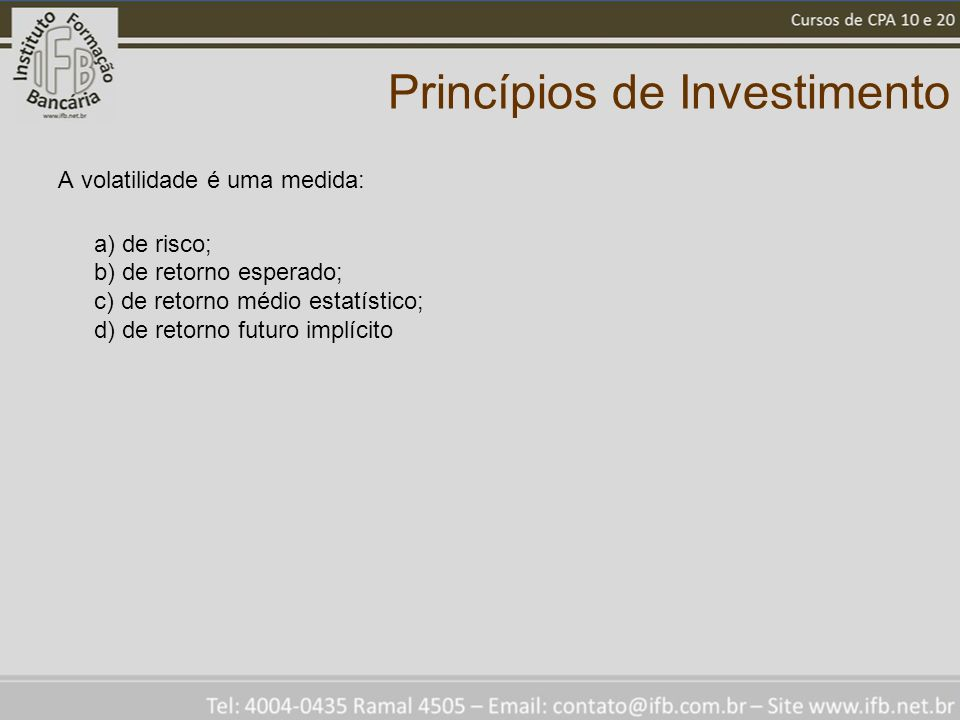 Princípios de Investimento A volatilidade é uma medida: a) de risco; b) de retorno esperado; c) de retorno médio estatístico; d) de retorno futuro imp