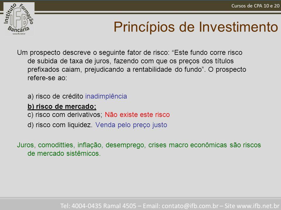 Princípios de Investimento Um prospecto descreve o seguinte fator de risco: Este fundo corre risco de subida de taxa de juros, fazendo com que os preços dos títulos prefixados caiam, prejudicando a rentabilidade do fundo.