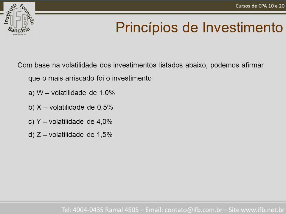 Princípios de Investimento Com base na volatilidade dos investimentos listados abaixo, podemos afirmar que o mais arriscado foi o investimento a) W – volatilidade de 1,0% b) X – volatilidade de 0,5% c) Y – volatilidade de 4,0% d) Z – volatilidade de 1,5%