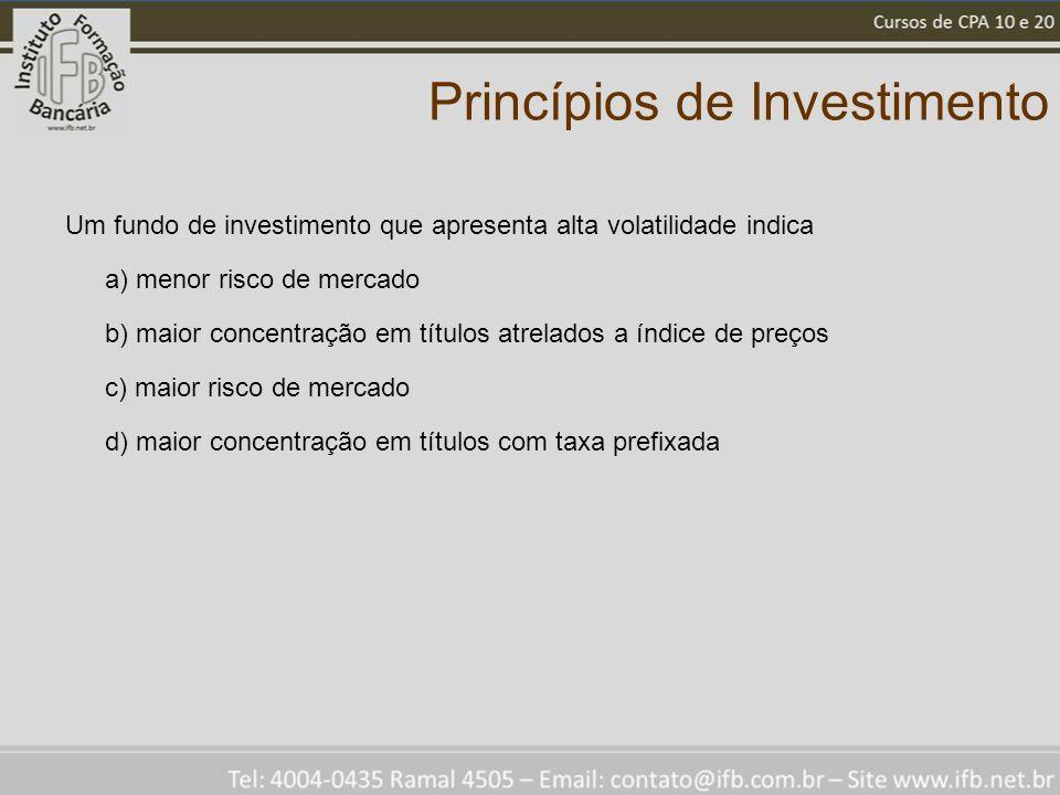 Princípios de Investimento Um fundo de investimento que apresenta alta volatilidade indica a) menor risco de mercado b) maior concentração em títulos atrelados a índice de preços c) maior risco de mercado d) maior concentração em títulos com taxa prefixada