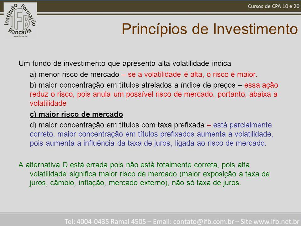Princípios de Investimento Um fundo de investimento que apresenta alta volatilidade indica a) menor risco de mercado – se a volatilidade é alta, o risco é maior.