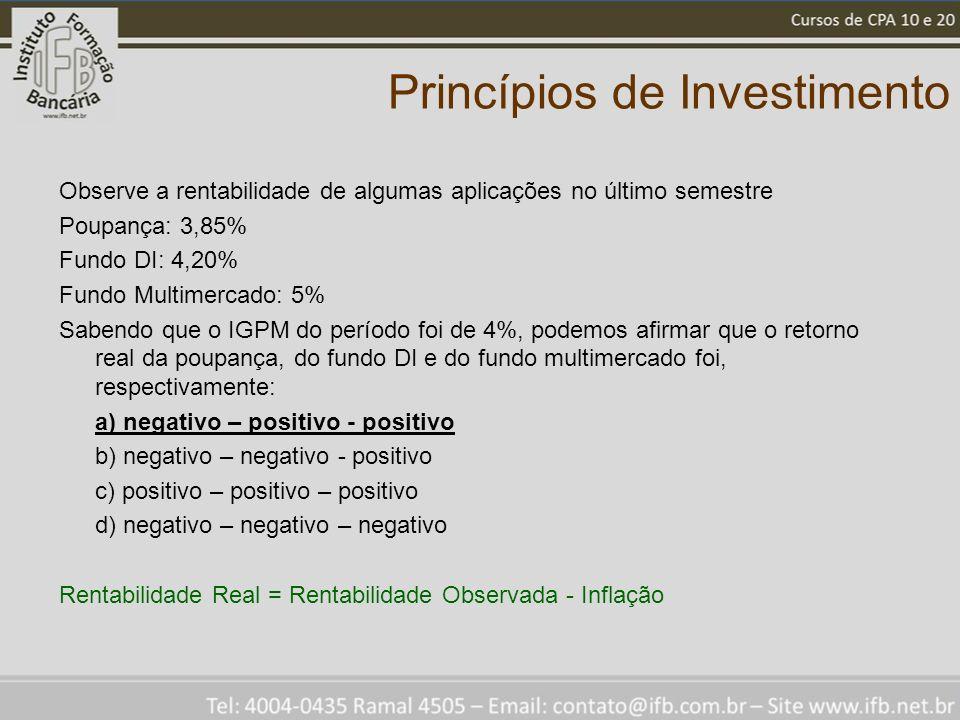 Princípios de Investimento Observe a rentabilidade de algumas aplicações no último semestre Poupança: 3,85% Fundo DI: 4,20% Fundo Multimercado: 5% Sab
