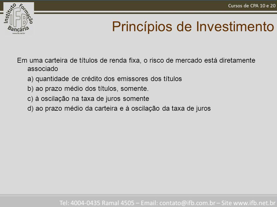 Princípios de Investimento Em uma carteira de títulos de renda fixa, o risco de mercado está diretamente associado a) quantidade de crédito dos emissores dos títulos b) ao prazo médio dos títulos, somente.