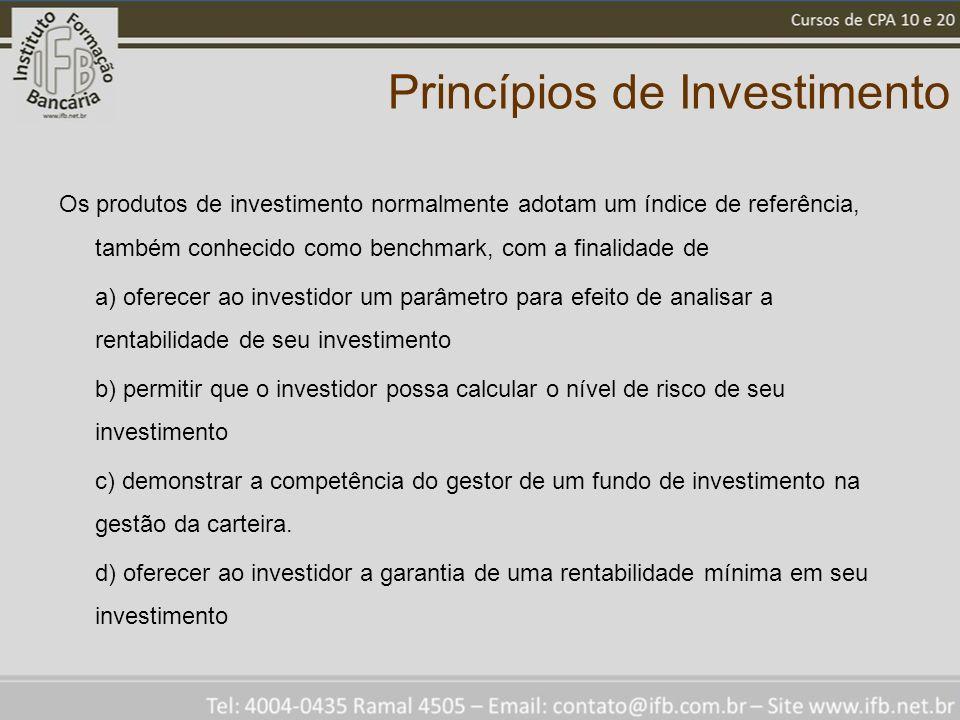 Princípios de Investimento Os produtos de investimento normalmente adotam um índice de referência, também conhecido como benchmark, com a finalidade de a) oferecer ao investidor um parâmetro para efeito de analisar a rentabilidade de seu investimento b) permitir que o investidor possa calcular o nível de risco de seu investimento c) demonstrar a competência do gestor de um fundo de investimento na gestão da carteira.