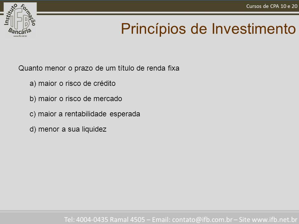 Princípios de Investimento Quanto menor o prazo de um título de renda fixa a) maior o risco de crédito b) maior o risco de mercado c) maior a rentabilidade esperada d) menor a sua liquidez