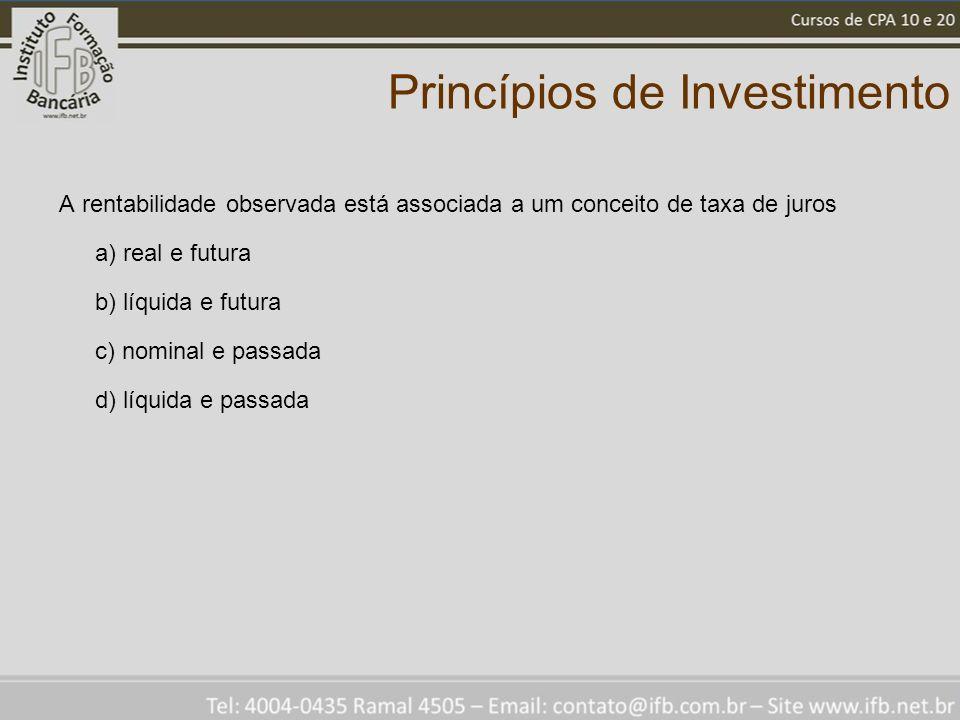 Princípios de Investimento A rentabilidade observada está associada a um conceito de taxa de juros a) real e futura b) líquida e futura c) nominal e passada d) líquida e passada