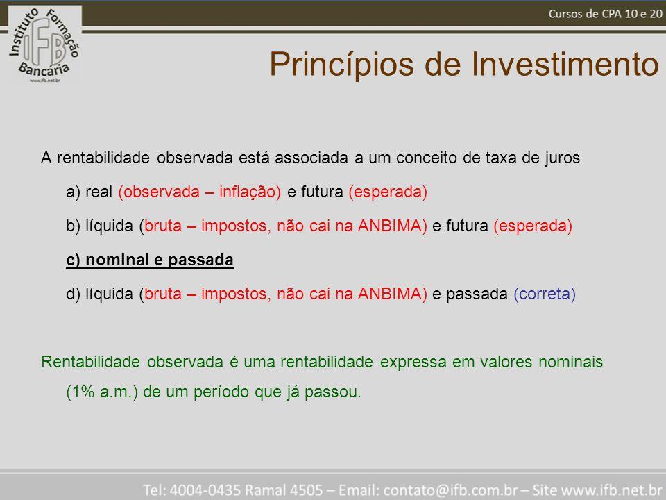 Princípios de Investimento A rentabilidade observada está associada a um conceito de taxa de juros a) real (observada – inflação) e futura (esperada) b) líquida (bruta – impostos, não cai na ANBIMA) e futura (esperada) c) nominal e passada d) líquida (bruta – impostos, não cai na ANBIMA) e passada (correta) Rentabilidade observada é uma rentabilidade expressa em valores nominais (1% a.m.) de um período que já passou.