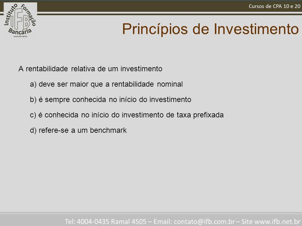 Princípios de Investimento A rentabilidade relativa de um investimento a) deve ser maior que a rentabilidade nominal b) é sempre conhecida no início do investimento c) é conhecida no início do investimento de taxa prefixada d) refere-se a um benchmark