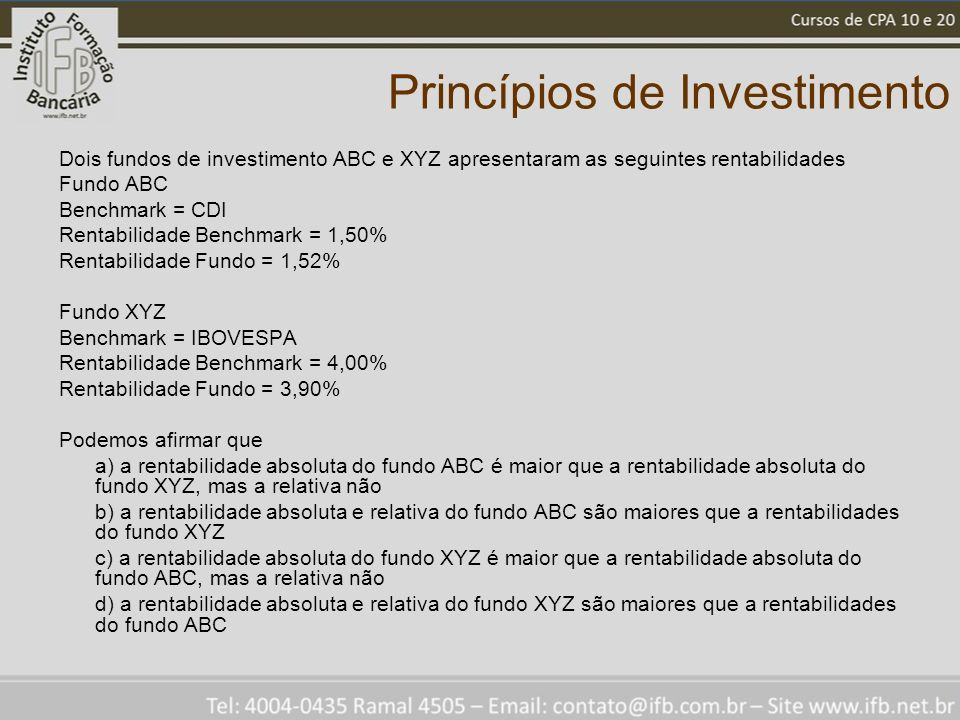 Princípios de Investimento Dois fundos de investimento ABC e XYZ apresentaram as seguintes rentabilidades Fundo ABC Benchmark = CDI Rentabilidade Benchmark = 1,50% Rentabilidade Fundo = 1,52% Fundo XYZ Benchmark = IBOVESPA Rentabilidade Benchmark = 4,00% Rentabilidade Fundo = 3,90% Podemos afirmar que a) a rentabilidade absoluta do fundo ABC é maior que a rentabilidade absoluta do fundo XYZ, mas a relativa não b) a rentabilidade absoluta e relativa do fundo ABC são maiores que a rentabilidades do fundo XYZ c) a rentabilidade absoluta do fundo XYZ é maior que a rentabilidade absoluta do fundo ABC, mas a relativa não d) a rentabilidade absoluta e relativa do fundo XYZ são maiores que a rentabilidades do fundo ABC