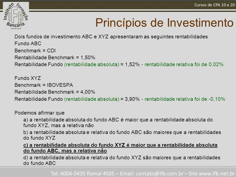 Princípios de Investimento Dois fundos de investimento ABC e XYZ apresentaram as seguintes rentabilidades Fundo ABC Benchmark = CDI Rentabilidade Benchmark = 1,50% Rentabilidade Fundo (rentabilidade absoluta) = 1,52% - rentabilidade relativa foi de 0,02% Fundo XYZ Benchmark = IBOVESPA Rentabilidade Benchmark = 4,00% Rentabilidade Fundo (rentabilidade absoluta) = 3,90% - rentabilidade relativa foi de -0,10% Podemos afirmar que a) a rentabilidade absoluta do fundo ABC é maior que a rentabilidade absoluta do fundo XYZ, mas a relativa não b) a rentabilidade absoluta e relativa do fundo ABC são maiores que a rentabilidades do fundo XYZ c) a rentabilidade absoluta do fundo XYZ é maior que a rentabilidade absoluta do fundo ABC, mas a relativa não d) a rentabilidade absoluta e relativa do fundo XYZ são maiores que a rentabilidades do fundo ABC