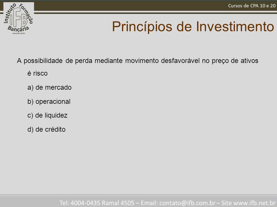 Princípios de Investimento A possibilidade de perda mediante movimento desfavorável no preço de ativos é risco a) de mercado b) operacional c) de liquidez d) de crédito