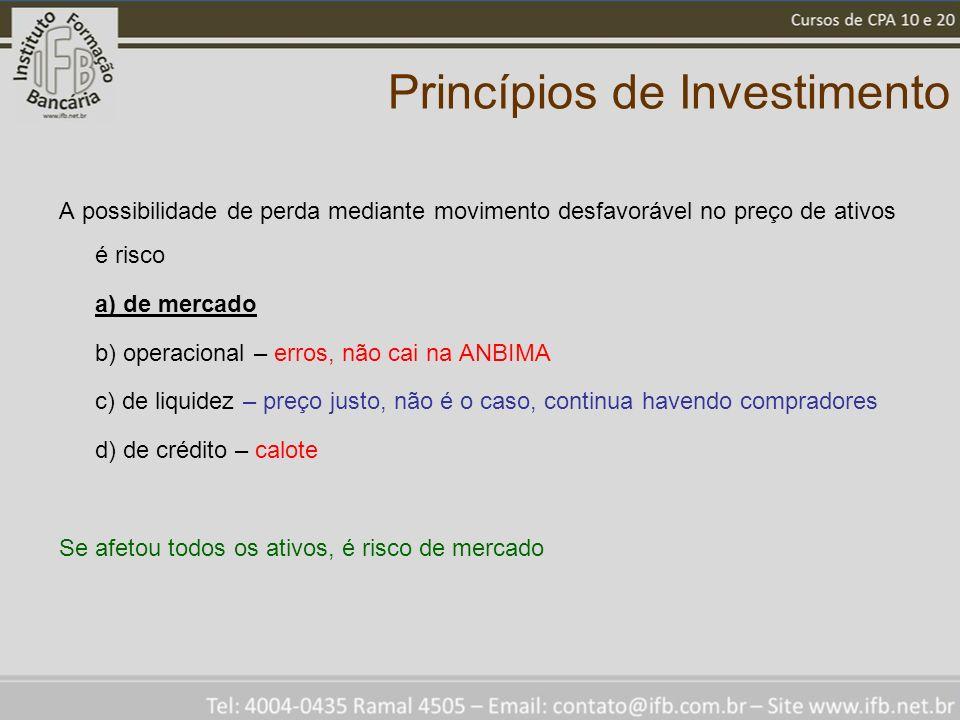 Princípios de Investimento A possibilidade de perda mediante movimento desfavorável no preço de ativos é risco a) de mercado b) operacional – erros, n