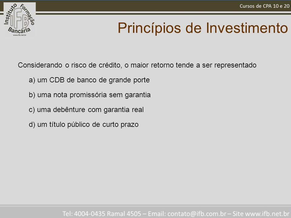 Princípios de Investimento Considerando o risco de crédito, o maior retorno tende a ser representado a) um CDB de banco de grande porte b) uma nota promissória sem garantia c) uma debênture com garantia real d) um título público de curto prazo