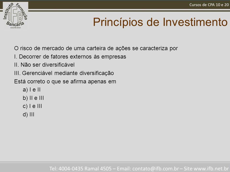 Princípios de Investimento O risco de mercado de uma carteira de ações se caracteriza por I. Decorrer de fatores externos às empresas II. Não ser dive