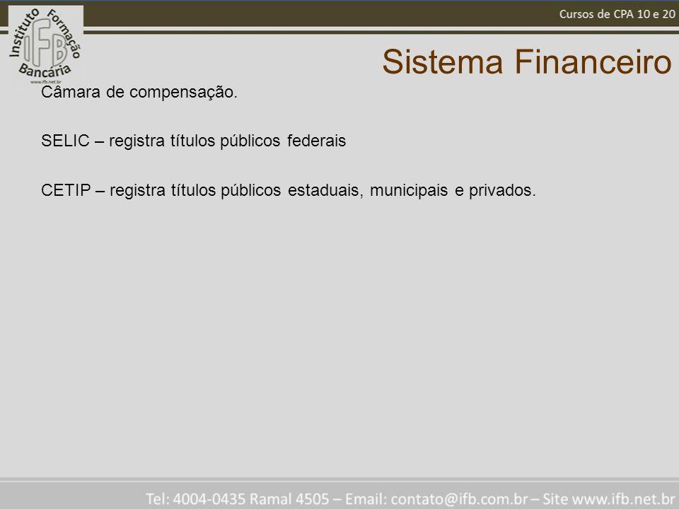 Sistema Financeiro Câmara de compensação. SELIC – registra títulos públicos federais CETIP – registra títulos públicos estaduais, municipais e privado