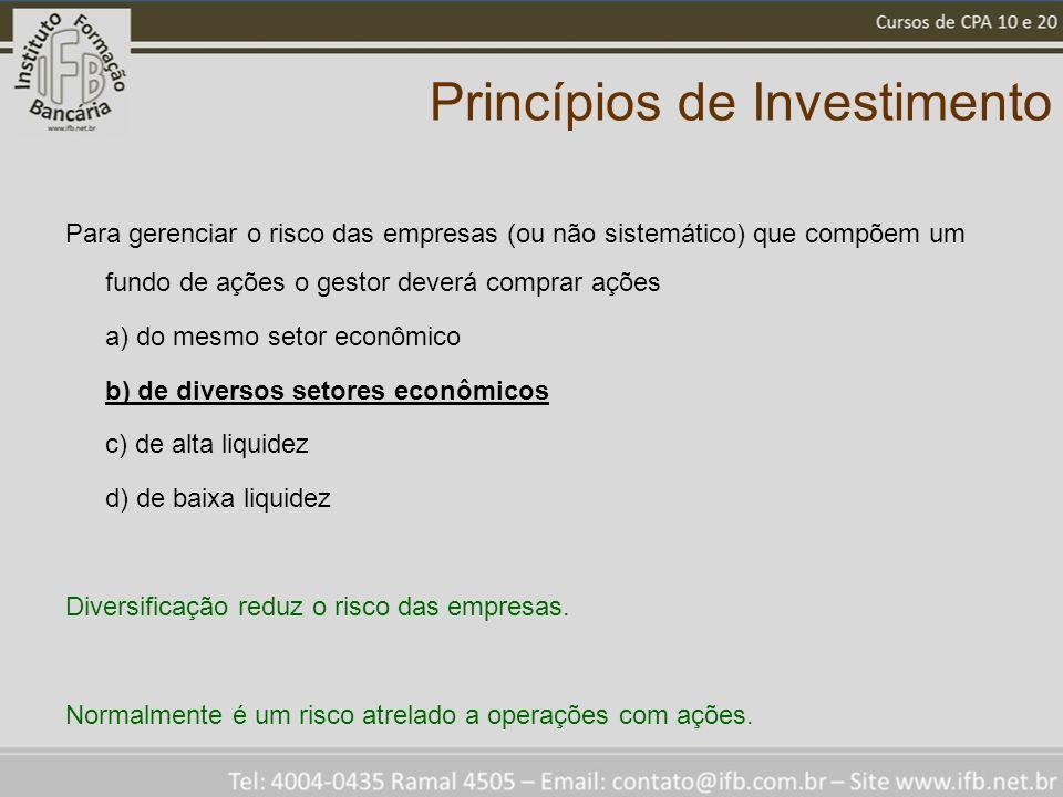 Princípios de Investimento Para gerenciar o risco das empresas (ou não sistemático) que compõem um fundo de ações o gestor deverá comprar ações a) do mesmo setor econômico b) de diversos setores econômicos c) de alta liquidez d) de baixa liquidez Diversificação reduz o risco das empresas.