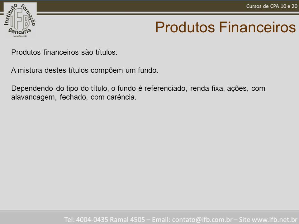 Produtos Financeiros Produtos financeiros são títulos. A mistura destes títulos compõem um fundo. Dependendo do tipo do título, o fundo é referenciado