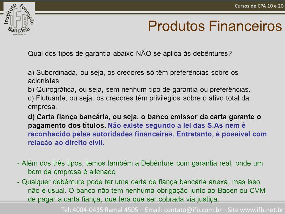 Produtos Financeiros Qual dos tipos de garantia abaixo NÃO se aplica às debêntures? a) Subordinada, ou seja, os credores só têm preferências sobre os