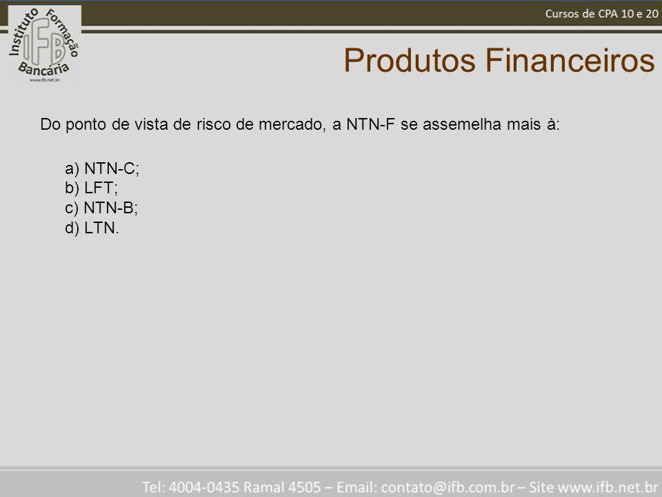 Produtos Financeiros Do ponto de vista de risco de mercado, a NTN-F se assemelha mais à: a) NTN-C; b) LFT; c) NTN-B; d) LTN.