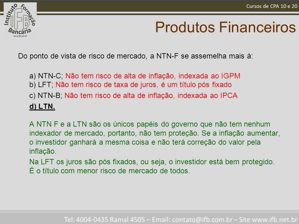 Produtos Financeiros Do ponto de vista de risco de mercado, a NTN-F se assemelha mais à: a) NTN-C; Não tem risco de alta de inflação, indexada ao IGPM b) LFT; Não tem risco de taxa de juros, é um título pós fixado c) NTN-B; Não tem risco de alta de inflação, indexada ao IPCA d) LTN.