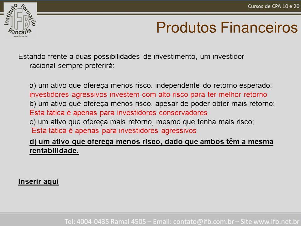 Produtos Financeiros Estando frente a duas possibilidades de investimento, um investidor racional sempre preferirá: a) um ativo que ofereça menos risc