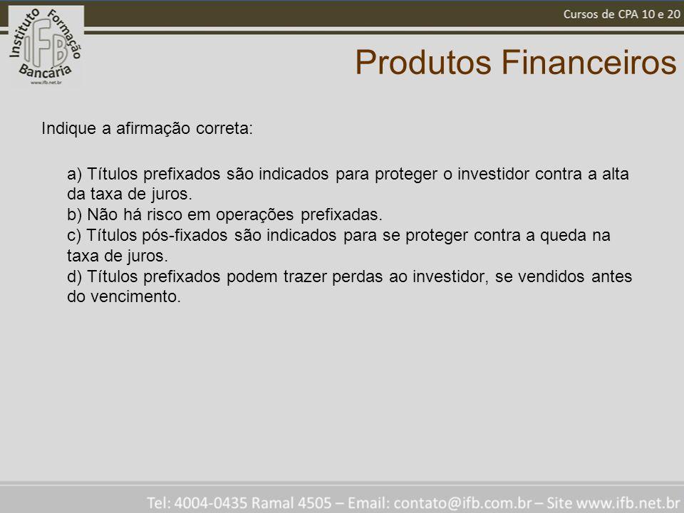 Produtos Financeiros Indique a afirmação correta: a) Títulos prefixados são indicados para proteger o investidor contra a alta da taxa de juros. b) Nã