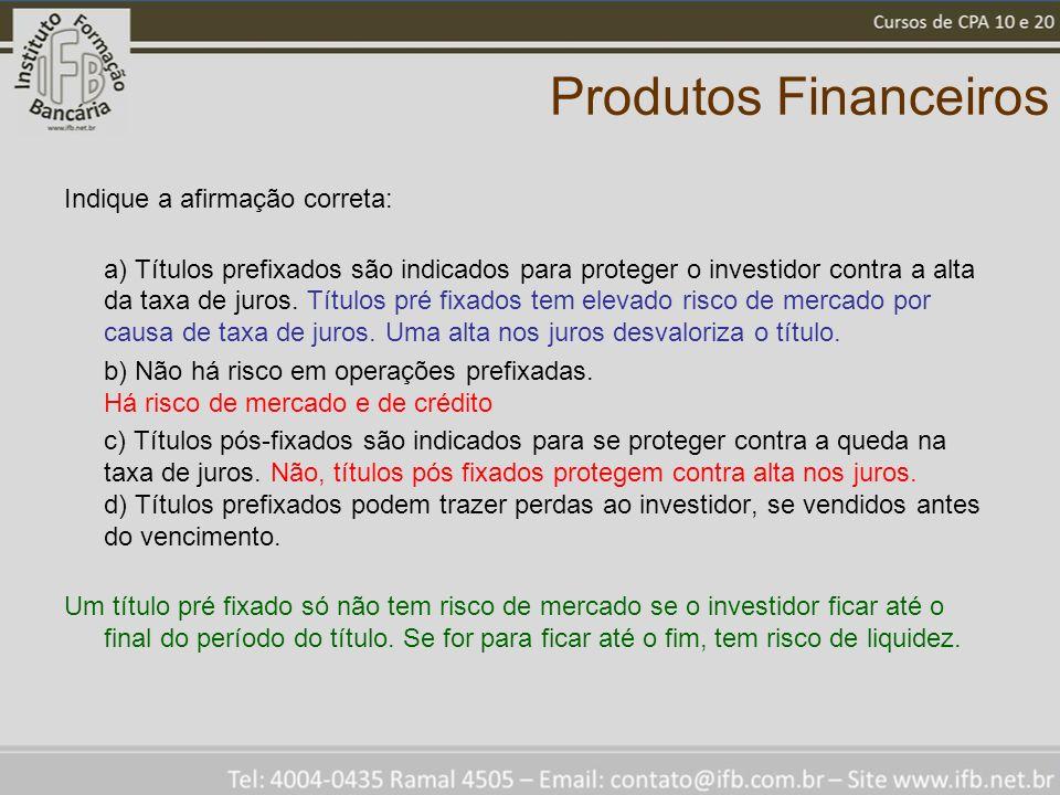 Produtos Financeiros Indique a afirmação correta: a) Títulos prefixados são indicados para proteger o investidor contra a alta da taxa de juros. Títul